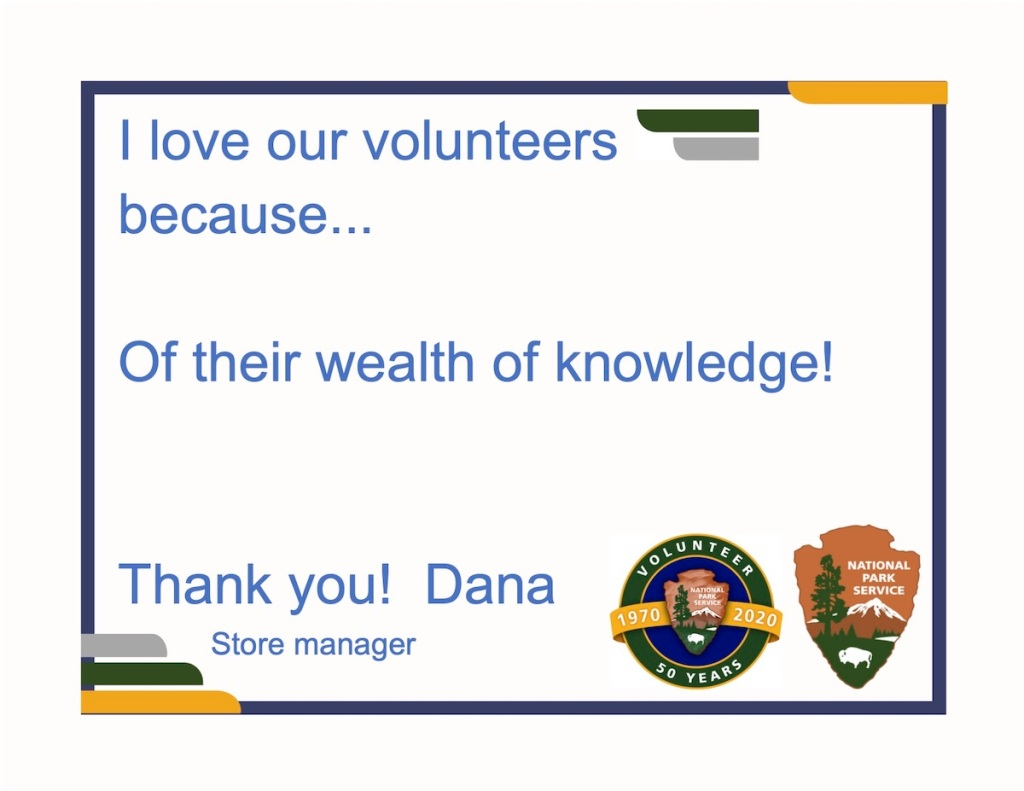 Blue text on a whie background with a blue and gold border with the NPS Shield and Volunteer logo in the bottom right corner. The text reads I love our volunteers because ...Of their wealth of knowledge! Thank you! Dana - Store manager